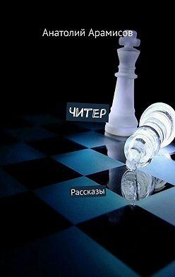 Анатолий Арамисов - Читер. Рассказы