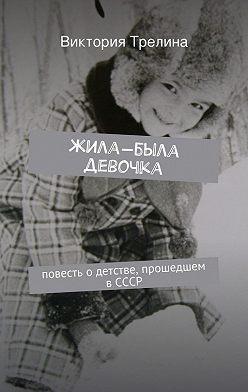 Виктория Трелина - Жила-была девочка