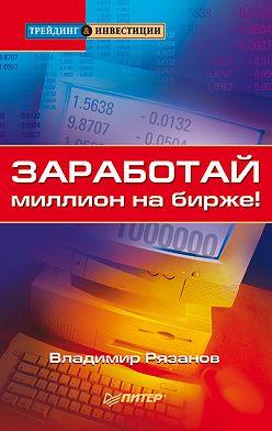 Владимир Рязанов - Заработай миллион на бирже!