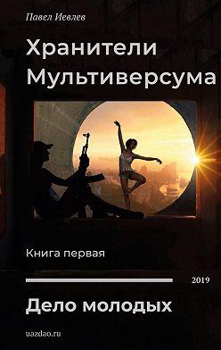Павел Иевлев - Хранители Мультиверсума. Книга первая. Дело молодых