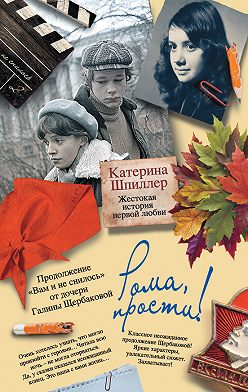 Катерина Шпиллер - Рома, прости! Жестокая история первой любви