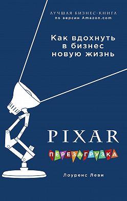 Лоуренс Леви - PIXAR. Перезагрузка. Гениальная книга по антикризисному управлению