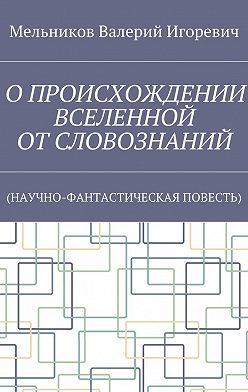 Валерий Мельников - ОПРОИСХОЖДЕНИИ ВСЕЛЕННОЙ ОТСЛОВОЗНАНИЙ. (НАУЧНО-ФАНТАСТИЧЕСКАЯ ПОВЕСТЬ)