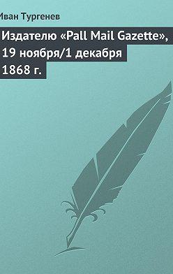 Иван Тургенев - Издателю «Pall Mail Gazette», 19 ноября/1 декабря 1868 г.