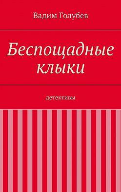 Вадим Голубев - Беспощадные клыки. детективы