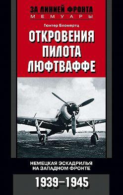 Гюнтер Бломертц - Откровения пилота люфтваффе. Немецкая эскадрилья на Западном фронте. 1939-1945