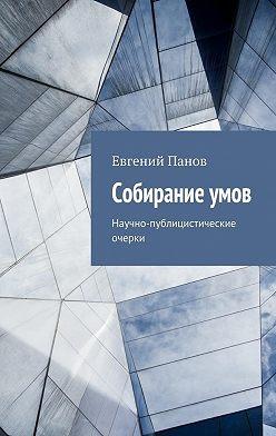 Евгений Панов - Собираниеумов. Научно-публицистические очерки