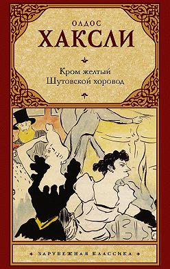 Олдос Хаксли - Кром желтый. Шутовской хоровод (сборник)
