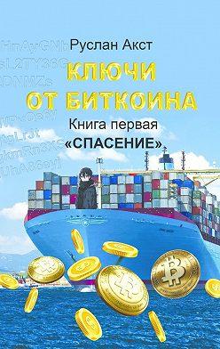 Руслан Акст - Ключи отБиткоина. Книга первая. Спасение
