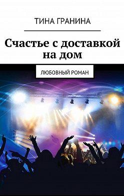 Тина Гранина - Счастье сдоставкой надом. Любовный роман