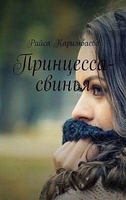 Райса Каримбаева - Принцесса-свинья