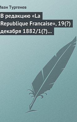 Иван Тургенев - В редакцию «La Republique Francaise», 19(?) декабря 1882/1(?) января 1883 г.