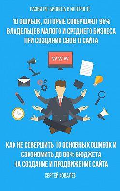 Сергей Ковалев - Развитие бизнеса вИнтернете. 10ошибок, которые совершают 95% владельцев малого исреднего бизнеса при создании своего сайта