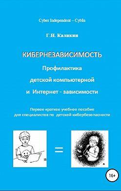 Григорий Каликин - Кибернезависимость. Профилактика детской компьютерной и интернет-зависимости