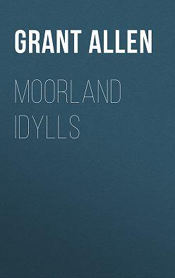 Grant Allen - Moorland Idylls