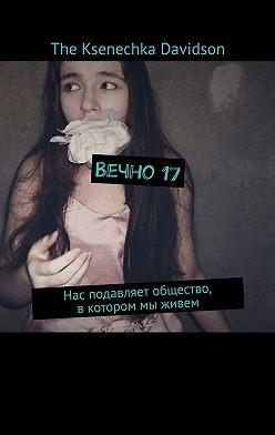 The Ksenechka Davidson - Вечно17. Нас подавляет общество, вкотором мы живем