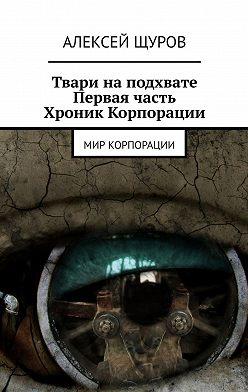 Алексей Щуров - Твари наподхвате. Первая часть Хроник Корпорации. Мир Корпорации