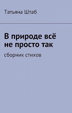 Татьяна Штаб - Вприроде всё непростотак. Сборник стихов