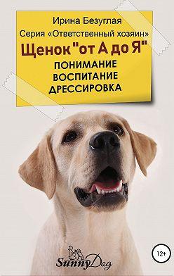 Ирина Безуглая - Щенок «от А до Я». Понимание. Воспитание. Дрессировка