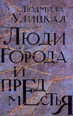 Людмила Улицкая - Люди города и предместья (сборник)