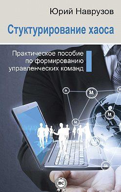 Юрий Наврузов - Структурирование хаоса или практическое руководство по управлению командой