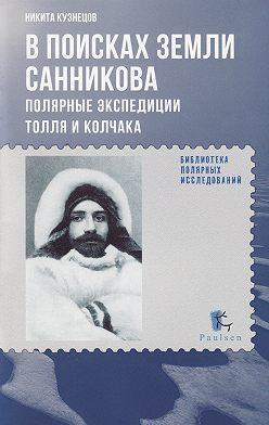 Никита Кузнецов - В поисках Земли Санникова. Полярные экспедиции Толля и Колчака