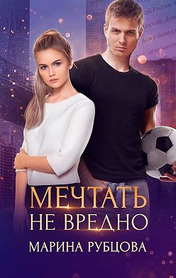 Марина Рубцова - Мечтать не вредно