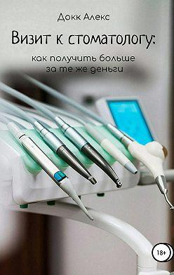 Алекс Докк - Визит к стоматологу: как получить больше за те же деньги
