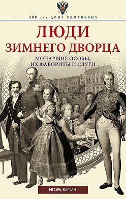 Игорь Зимин - Люди Зимнего дворца. Монаршие особы, их фавориты и слуги