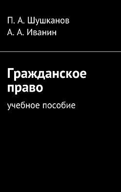 П. Шушканов - Гражданское право. Учебное пособие