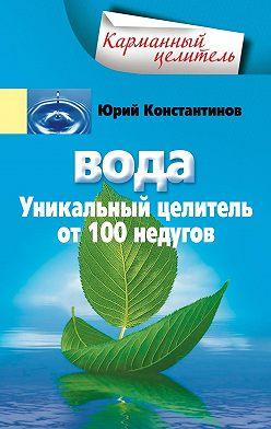 Юрий Константинов - Вода. Уникальный целитель от 100 недугов