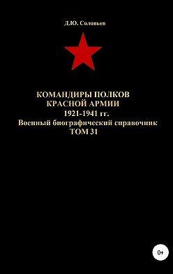 Денис Соловьев - Командиры полков Красной Армии 1921-1941 гг. Том 31