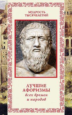 Неустановленный автор - Лучшие афоризмы всех времен и народов