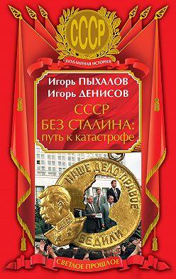 Игорь Пыхалов - СССР без Сталина: путь к катастрофе