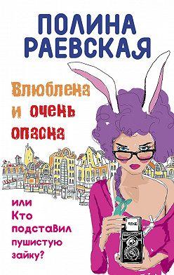 Полина Раевская - Влюблена иочень опасна