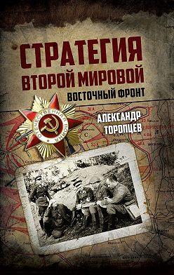 Александр Торопцев - Стратегия Второй мировой. Восточный фронт
