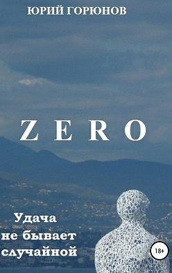 Юрий Горюнов - Zero. Удача не бывает случайной
