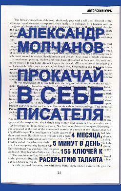 Александр Молчанов - Прокачай в себе писателя. 4 месяца, 5 минут в день, 155 ключей к раскрытию таланта