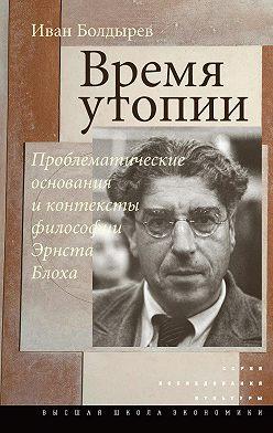 Иван Болдырев - Время утопии: Проблематические основания и контексты философии Эрнста Блоха