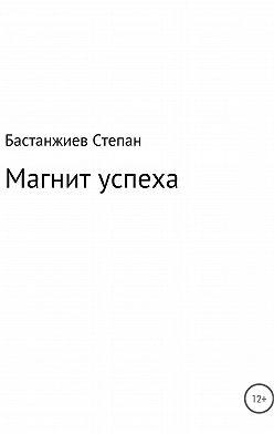 Степан Бастанжиев - Магнит успеха