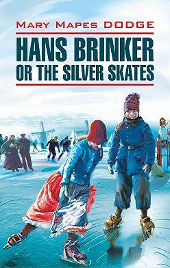 Мэри Додж - Hans Brinker, or the Silver Skates / Серебряные коньки. Книга для чтения на английском языке
