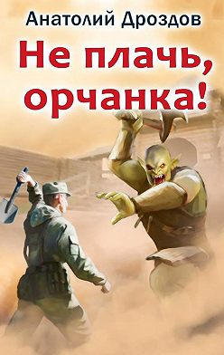 Анатолий Дроздов - Не плачь, орчанка!