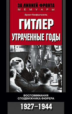 Эрнст Ганфштенгль - Гитлер. Утраченные годы. Воспоминания сподвижника фюрера. 1927-1944