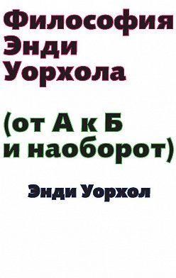 Энди Уорхол - Философия Энди Уорхола (От А к Б и наоборот)