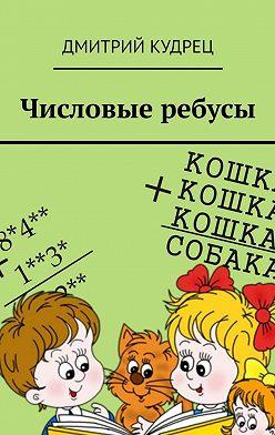 Дмитрий Кудрец - Числовые ребусы