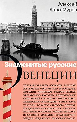 Алексей Кара-Мурза - Знаменитые русские о Венеции