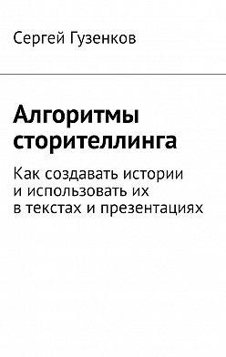 Сергей Гузенков - Алгоритмы сторителлинга. Как создавать истории ииспользовать их втекстах ипрезентациях
