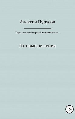 Алексей Пурусов - Управление дебиторской задолженностью. Готовые решения