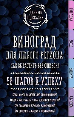 Мария Колпакова - Виноград для любого региона. Как вырастить без ошибок? 50 шагов к успеху