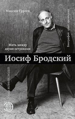 Максим Гуреев - Иосиф Бродский. Жить между двумя островами